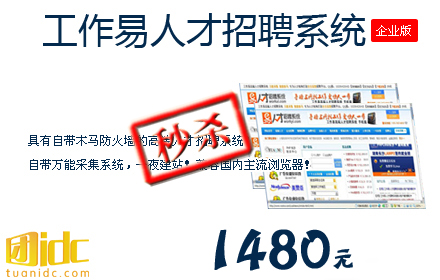 仅1480元秒杀!原价2180元的《工作易人才招聘系统-企业版》+国内唯一一款具有自带木马防火墙功能,应用微软最新.NET技术开发、程序包含万能采集系统、强大的广告功能、在线支付等等功能,缓存技术完美解决服务器压力负荷!+一次购买,终身授权使用!购买本单赠送10元,推荐好友购买赠送35元!选工作易人才招聘系统,做自己的前程无忧站!仅限3个名额!